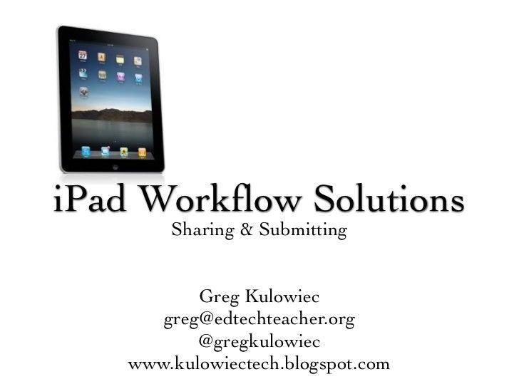 iPad Workflow Solutions       Sharing & Submitting          Greg Kulowiec      greg@edtechteacher.org          @gregkulowie...