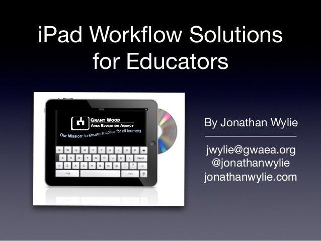 iPad Workflow Solutionsfor EducatorsBy Jonathan Wyliejwylie@gwaea.org@jonathanwyliejonathanwylie.com