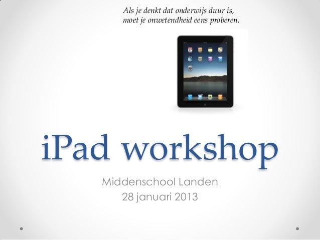 Als je denkt dat onderwijs duur is,      moet je onwetendheid eens proberen.iPad workshop   Middenschool Landen      28 ja...