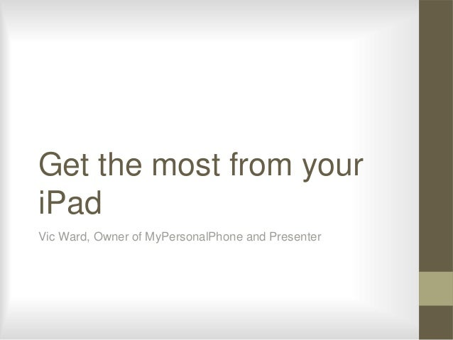 Get the most from youriPadVic Ward, Owner of MyPersonalPhone and Presenter