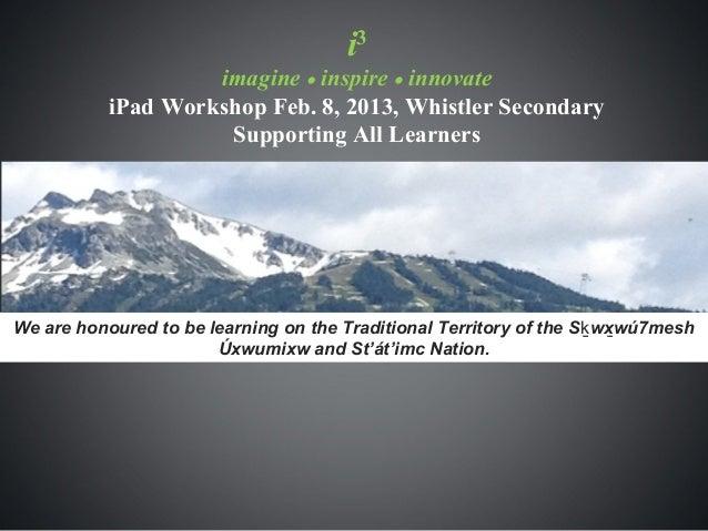 i3                    imagine • inspire • innovate           iPad Workshop Feb. 8, 2013, Whistler Secondary               ...
