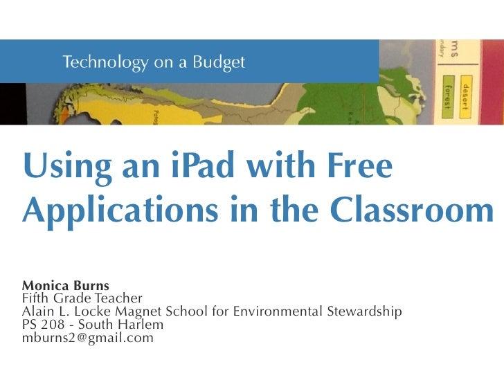 Using an iPad with FreeApplications in the ClassroomMonica BurnsFifth Grade TeacherAlain L. Locke Magnet School for Enviro...