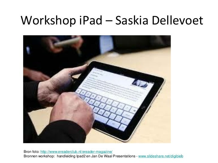 Workshop iPad – Saskia DellevoetBron foto: http://www.ereaderclub.nl/ereader-magazine/                                    ...