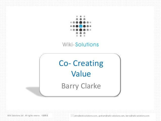 Co- Creating Value Barry Clarke  Wiki Solutions Ltd All rights reserved ©2013 © 2011   john@wiki-solutions.com, graham@wi...