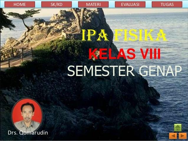 HOME  SK/KD  MATERI  EVALUASI  TUGAS  IPA FISIKA KELAS VIII SEMESTER GENAP  Drs. Qomarudin