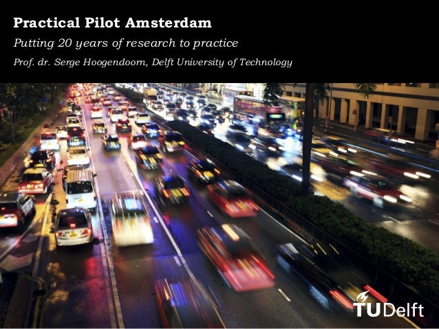 Practical Pilot Amsterdam Putting 20 years of research to practice Prof. dr. Serge Hoogendoorn, Delft University of Techno...