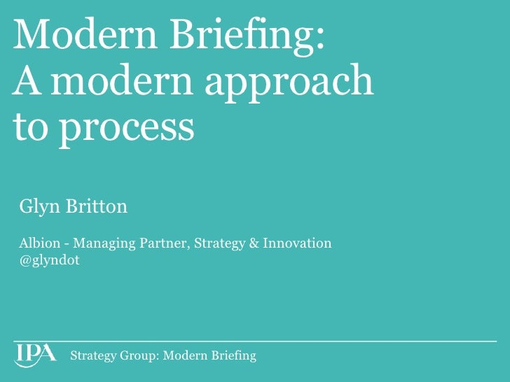 Modern Briefing:A modern approachto processGlyn BrittonAlbion - Managing Partner, Strategy & Innovation@glyndot       Stra...