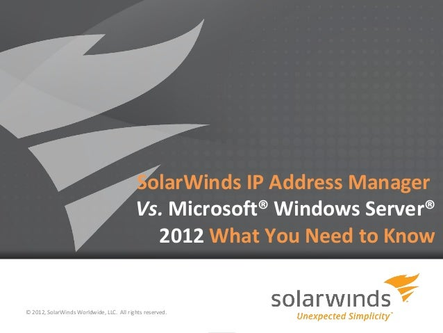 1 SolarWinds IP Address Manager Vs. Microsoft® Windows Server® 2012 What You Need to Know © 2012, SolarWinds Worldwide, LL...