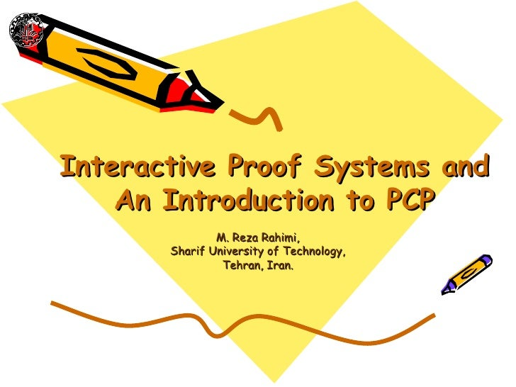 Interactive Proof Systems and    An Introduction to PCP               M. Reza Rahimi,       Sharif University of Technolog...