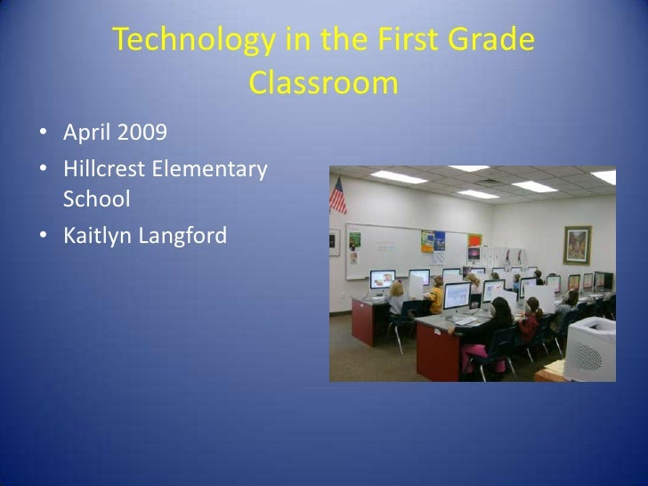 Technology in the First Grade                Classroom • April 2009 • Hillcrest Elementary   School • Kaitlyn Langford