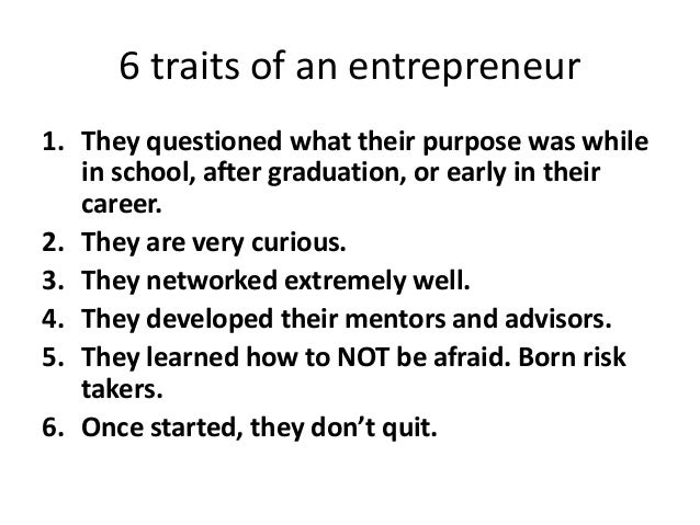 6 traits of an entrepreneur 1. They questioned what their purpose was while in school, after graduation, or early in their...