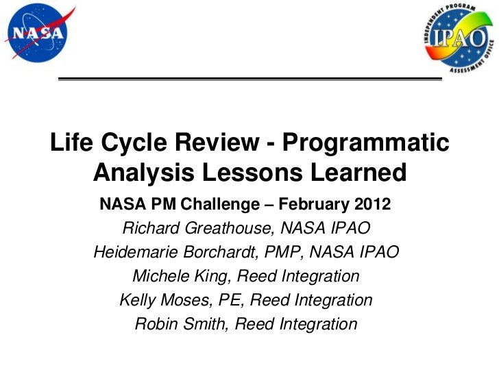 Life Cycle Review - Programmatic    Analysis Lessons Learned    NASA PM Challenge – February 2012      Richard Greathouse,...