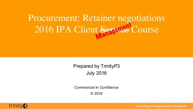 marketing management consultants Procurement: Retainer negotiations 2016 IPA Client Service Course Prepared by TrinityP3 J...