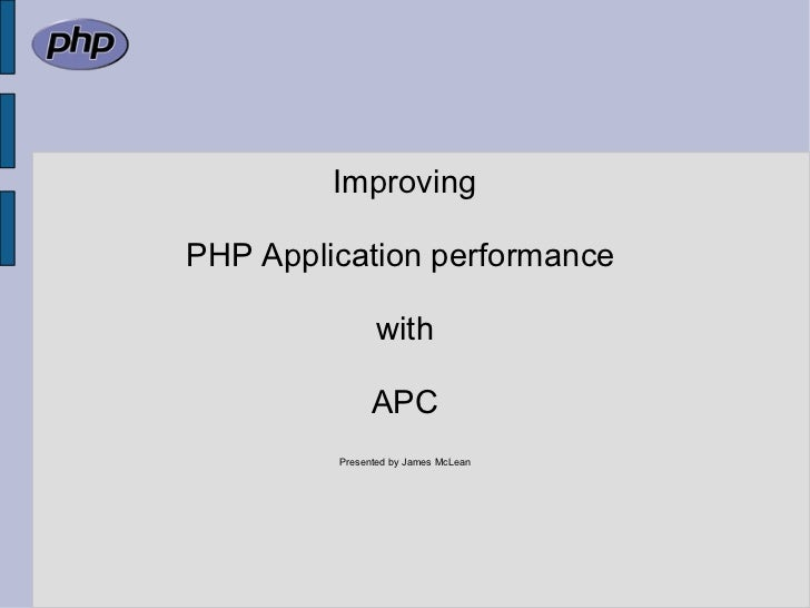 Improving PHP Application performance  with APC Presented by James McLean