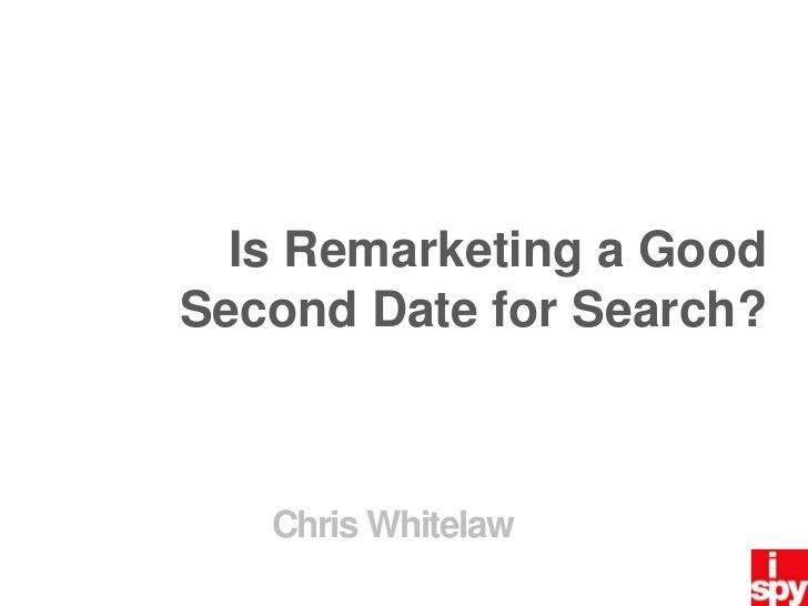 Is Remarketing a Good Second Date for Search? <br />Chris Whitelaw<br />