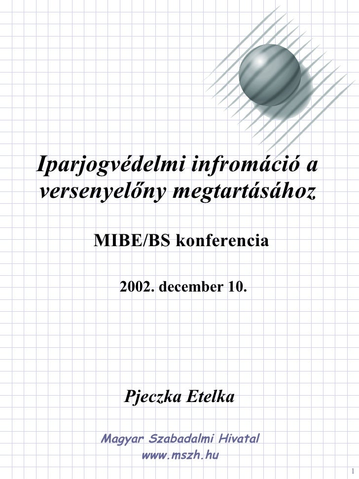MIBE/BS konferencia Iparjogvédelmi infromáció a versenyelőny megtartásához 2002. december 10. Pjeczka Etelka