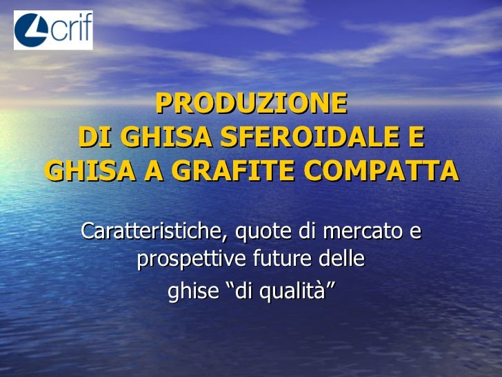 PRODUZIONE DI GHISA SFEROIDALE E GHISA A GRAFITE COMPATTA   Caratteristiche, quote di mercato e prospettive future delle g...