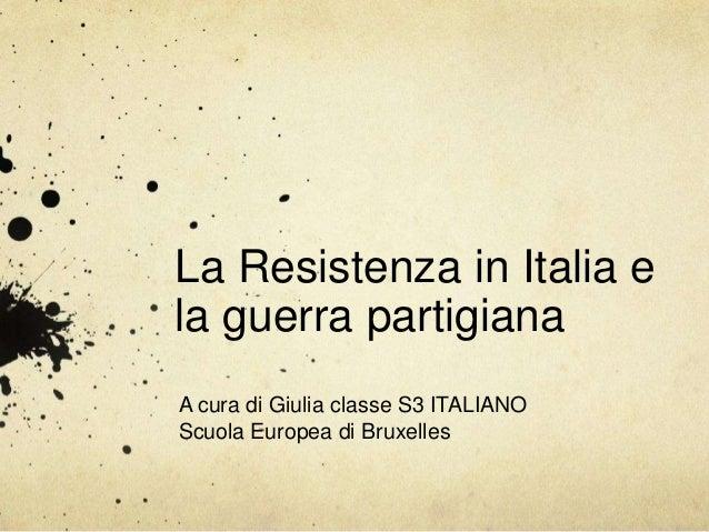 La Resistenza in Italia e la guerra partigiana A cura di Giulia classe S3 ITALIANO Scuola Europea di Bruxelles