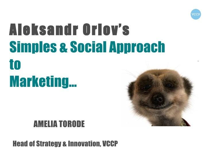 Aleksandr Orlov's  Simples & Social Approach to  Marketing… AMELIA TORODE Head of Strategy & Innovation, VCCP