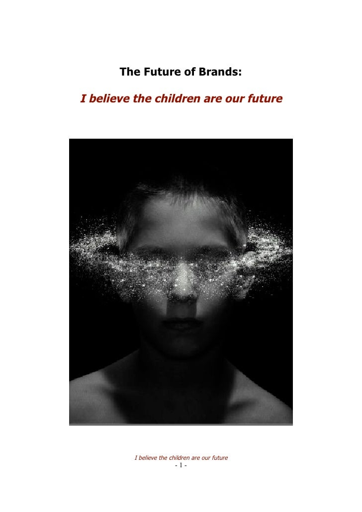 The Future of Brands:  I believe the children are our future               I believe the children are our future          ...