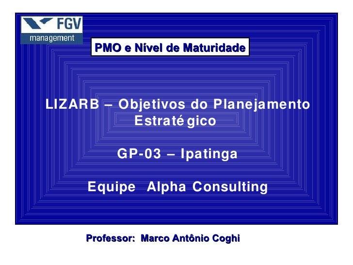 PMO e Nível de MaturidadeLIZARB – Objetivos do Planejamento          Estraté gico           GP-03 – Ipatinga     Equipe Al...