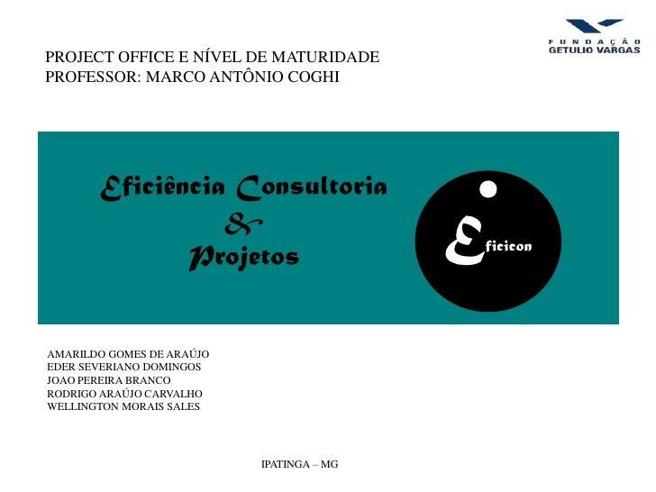 PROJECT OFFICE E NÍVEL DE MATURIDADEPROFESSOR: MARCO ANTÔNIO COGHI       Eficiência Consultoria                 &         ...
