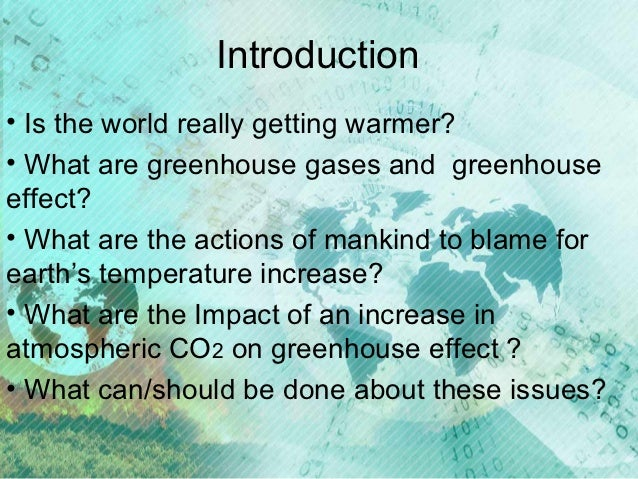 an introduction to the issue of the greenhouse effect and global warming Global warming is the increase in the surface and atmospheric temperature generally caused by presence of excess amount of greenhouse gases (such as carbon-di-oxide (co2), chlorofluorocarbons (cfcs), etc) and other pollutants resulting in a change in climate, greenhouse effect, and other negative consequences on the environment.
