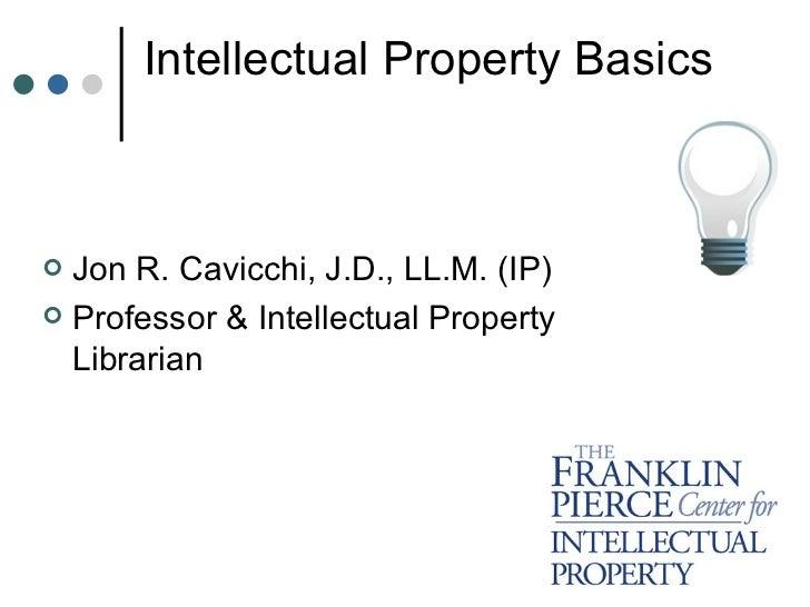 Intellectual Property Basics <ul><li>Jon R. Cavicchi, J.D., LL.M. (IP) </li></ul><ul><li>Professor & Intellectual Property...