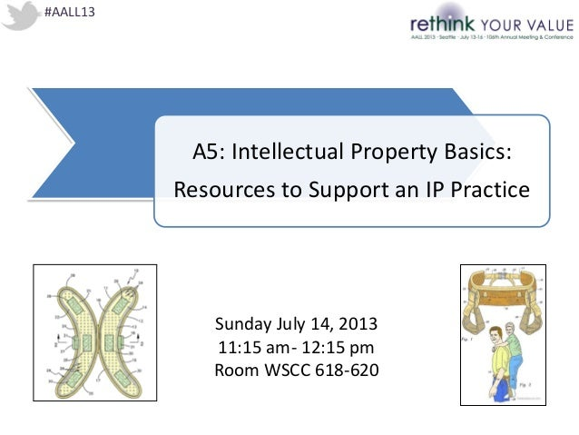 #AALL13 A5: Intellectual Property Basics: Resources to Support an IP Practice Sunday July 14, 2013 11:15 am- 12:15 pm Room...