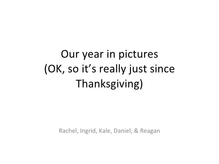 Our year in pictures (OK, so it's really just since Thanksgiving) Rachel, Ingrid, Kale, Daniel, & Reagan