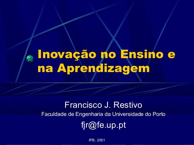 Inovação no Ensino e na Aprendizagem Francisco J. Restivo Faculdade de Engenharia da Universidade do Porto fjr@fe.up.pt IP...