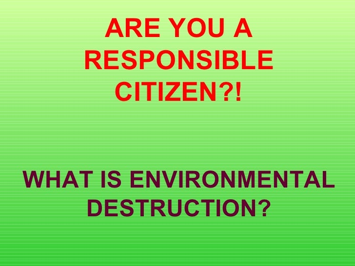 ARE YOU A RESPONSIBLE CITIZEN?! WHAT IS ENVIRONMENTAL DESTRUCTION?