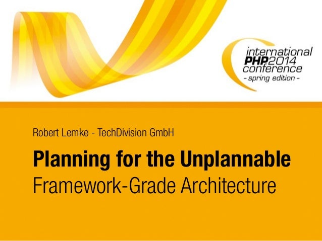 Planning for the Unplannable Framework-Grade Architecture Robert Lemke - TechDivision GmbH