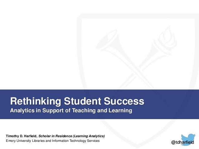 Rethinking Student Success  Analytics in Support of Teaching and Learning  Timothy D. Harfield, Scholar in Residence (Lear...