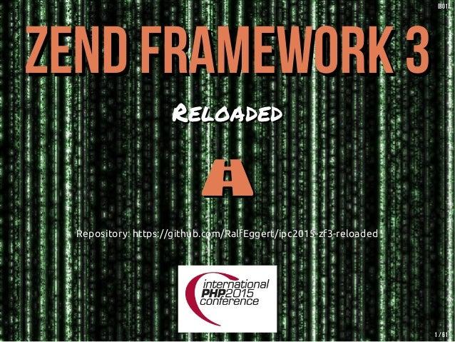 Zend Framework 3Zend Framework 3 ReloadedReloaded  Repository: https://github.com/RalfEggert/ipc2015-zf3-reloadedReposit...