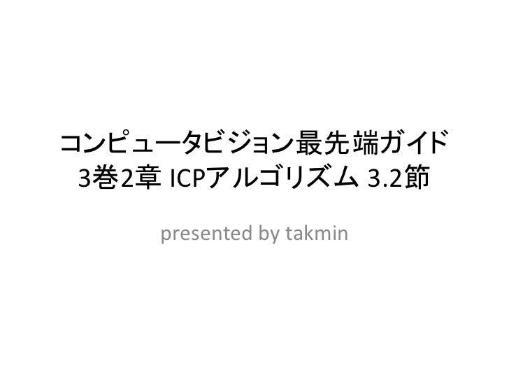 コンピュータビジョン最先端ガイド 3巻2章 ICPアルゴリズム 3.2節     presented by takmin
