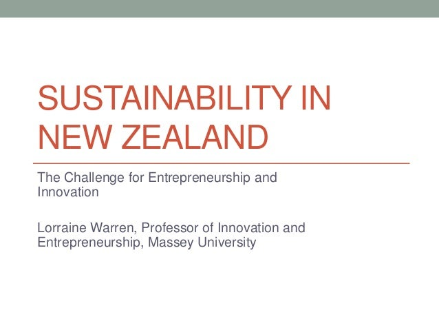 SUSTAINABILITY IN NEW ZEALAND The Challenge for Entrepreneurship and Innovation Lorraine Warren, Professor of Innovation a...