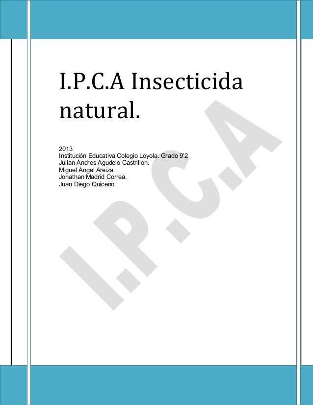 I.P.C.A Insecticida natural. 2013 Institución Educativa Colegio Loyola. Grado 9'2 Julian Andres Agudelo Castrillon. Miguel...