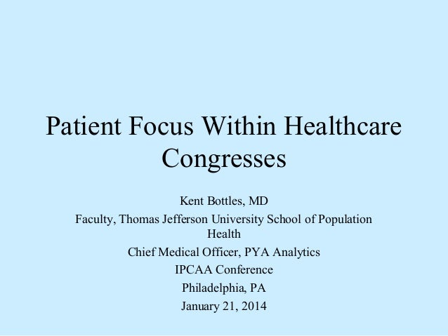 Patient Focus Within Healthcare Congresses Kent Bottles, MD Faculty, Thomas Jefferson University School of Population Heal...