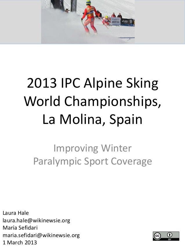 2013 IPC Alpine Sking World Championships, La Molina, Spain Improving Winter Paralympic Sport Coverage Laura Hale laura.ha...