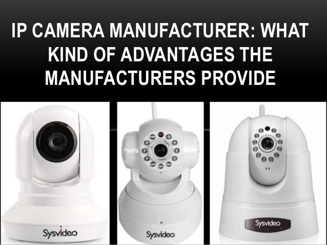 IP CAMERA MANUFACTURER: WHAT KIND OF ADVANTAGES THE MANUFACTURERS PROVIDE