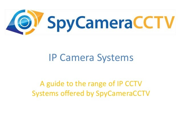 IP Camera Systems A guide to the range of IP CCTV Systems offered by SpyCameraCCTV