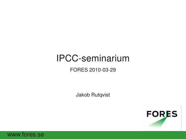 IPCC-seminarium <br />FORES 2010-03-29Jakob Rutqvist<br />