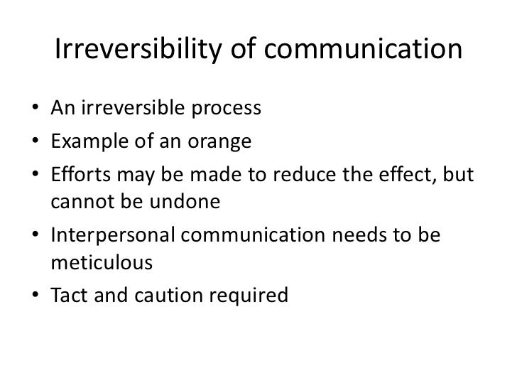 interpersonal communication is irreversible Universals of interpersonal communication  inevitable - one cannot not communicate irreversible - can't take it back unrepeatable - can't duplicate it iii.
