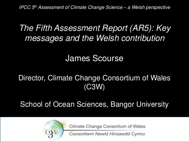 IPCC 5th Assessment of Climate Change Science – a Welsh perspective  The Fifth Assessment Report (AR5): Key messages and t...