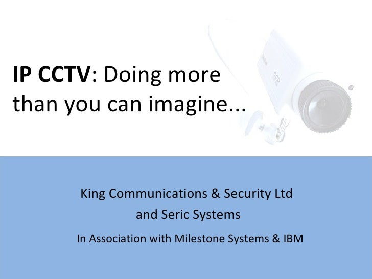 King Communications & Security Ltd  and Seric Systems IP CCTV : Doing more  than you can imagine... In Association with Mi...