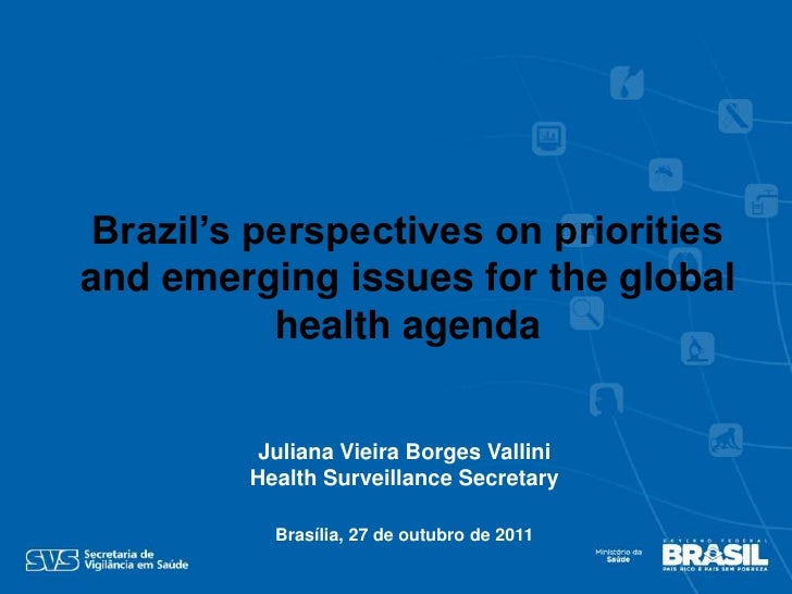 Brazil's perspectives on prioritiesand emerging issues for the global           health agenda          Juliana Vieira Borg...