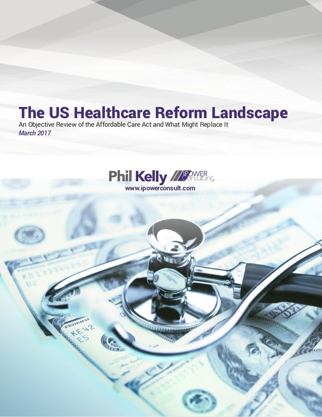 The US Healthcare Reform Landscape An Objective Review of the Affordable Care Act and What Might Replace It March 2017 Phi...