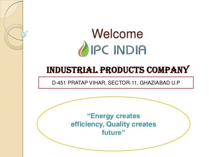 "WelcomeINDUSTRIAL PRODUCTS COMPANY D-451 PRATAP VIHAR, SECTOR-11, GHAZIABAD U.P             ""Energy creates       efficien..."