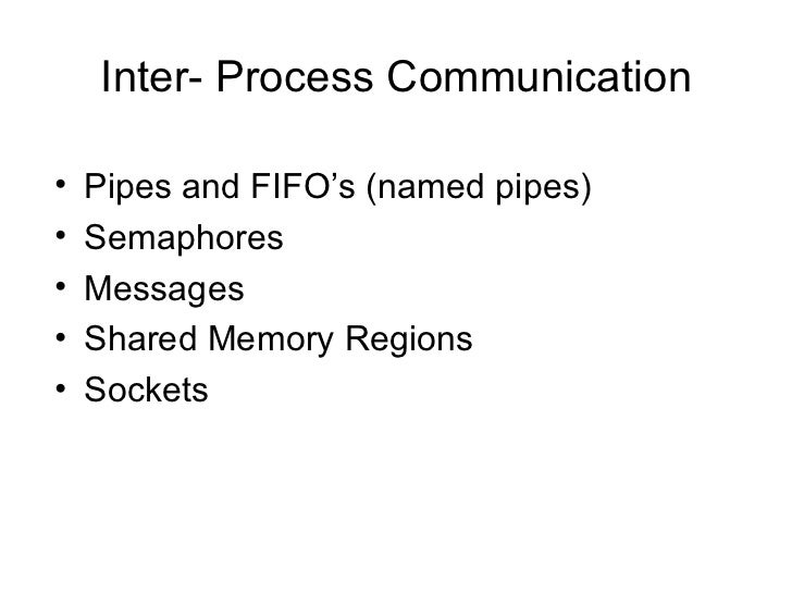 Inter- Process Communication <ul><li>Pipes and FIFO's (named pipes) </li></ul><ul><li>Semaphores </li></ul><ul><li>Message...